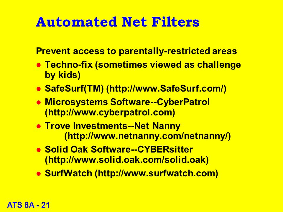 ATS 8A - 21 Automated Net Filters Prevent access to parentally-restricted areas l Techno-fix (sometimes viewed as challenge by kids) l SafeSurf(TM) (  l Microsystems Software--CyberPatrol (  l Trove Investments--Net Nanny (  l Solid Oak Software--CYBERsitter (  l SurfWatch (