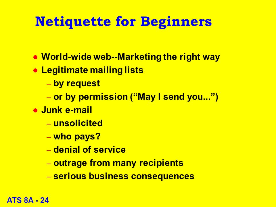 ATS 8A - 24 Netiquette for Beginners l World-wide web--Marketing the right way l Legitimate mailing lists – by request – or by permission (May I send you...) l Junk  – unsolicited – who pays.