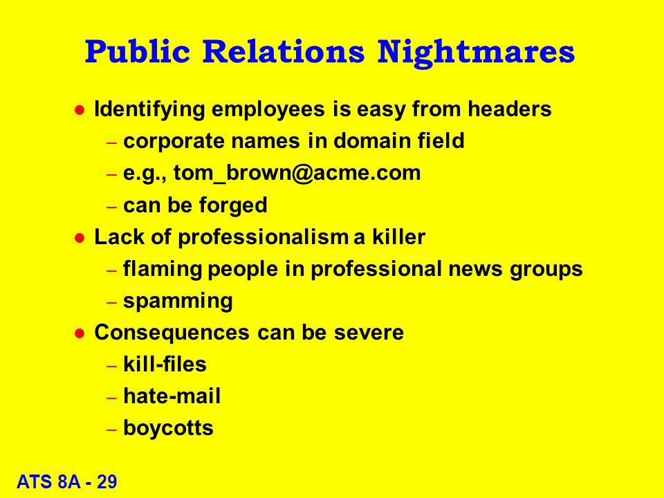 ATS 8A - 29 Public Relations Nightmares l Identifying employees is easy from headers – corporate names in domain field – e.g., – can be forged l Lack of professionalism a killer – flaming people in professional news groups – spamming l Consequences can be severe – kill-files – hat – boycotts