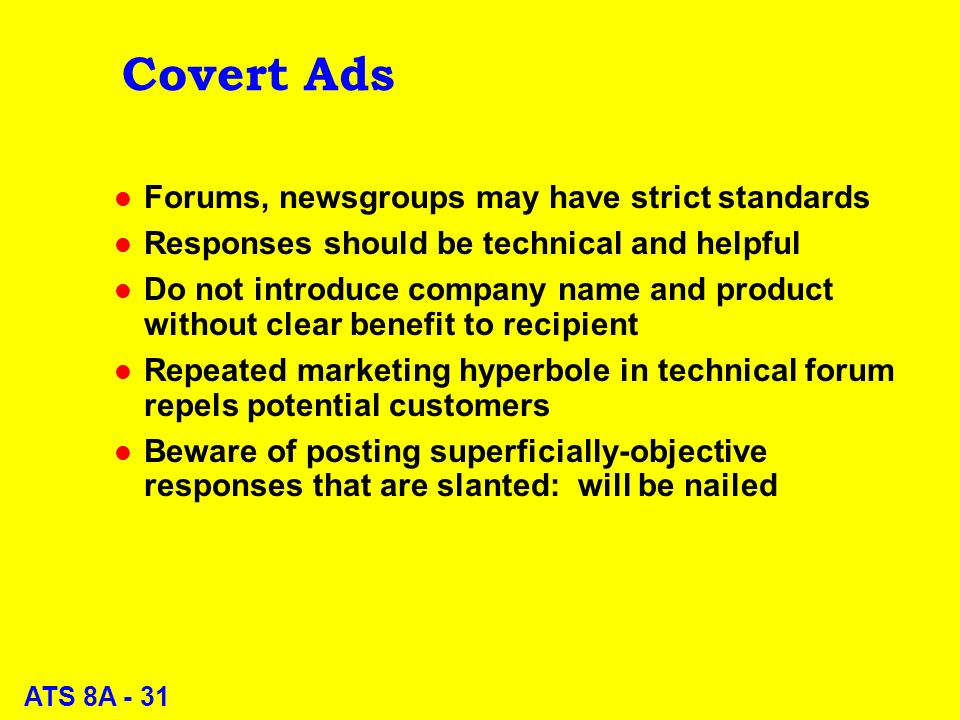 ATS 8A - 31 Covert Ads l Forums, newsgroups may have strict standards l Responses should be technical and helpful l Do not introduce company name and product without clear benefit to recipient l Repeated marketing hyperbole in technical forum repels potential customers l Beware of posting superficially-objective responses that are slanted: will be nailed