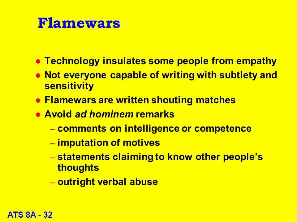ATS 8A - 32 Flamewars l Technology insulates some people from empathy l Not everyone capable of writing with subtlety and sensitivity l Flamewars are written shouting matches l Avoid ad hominem remarks – comments on intelligence or competence – imputation of motives – statements claiming to know other peoples thoughts – outright verbal abuse