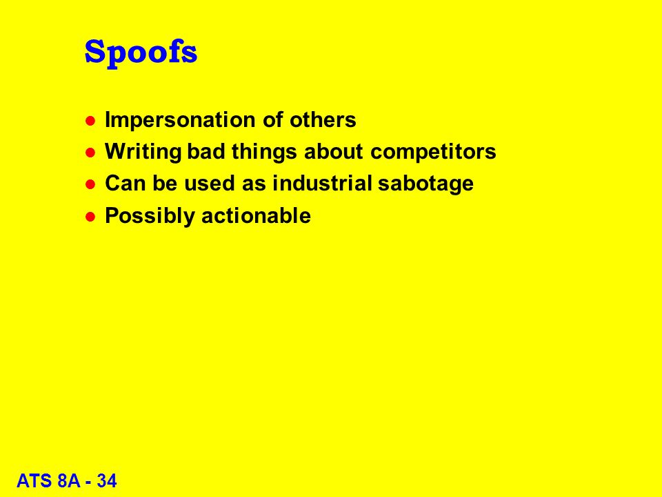 ATS 8A - 34 Spoofs l Impersonation of others l Writing bad things about competitors l Can be used as industrial sabotage l Possibly actionable