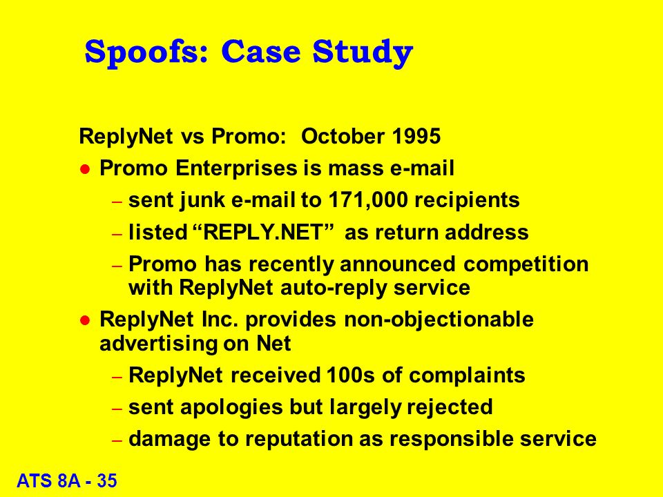 ATS 8A - 35 Spoofs: Case Study ReplyNet vs Promo: October 1995 l Promo Enterprises is mass e-mail – sent junk e-mail to 171,000 recipients – listed REPLY.NET as return address – Promo has recently announced competition with ReplyNet auto-reply service l ReplyNet Inc.