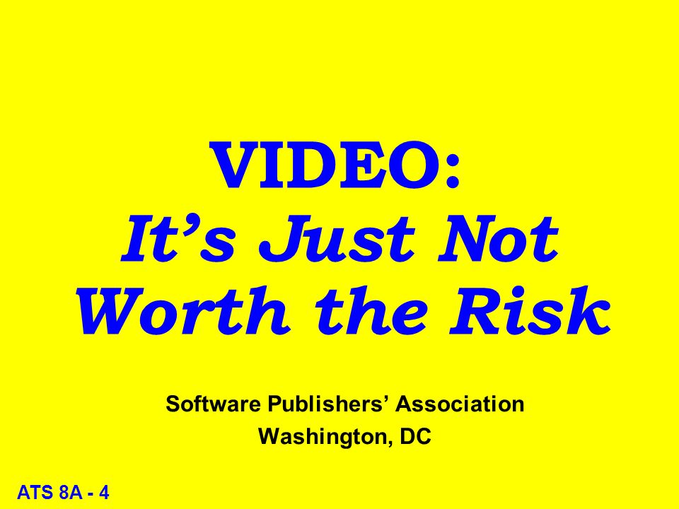 ATS 8A - 4 VIDEO: Its Just Not Worth the Risk Software Publishers Association Washington, DC