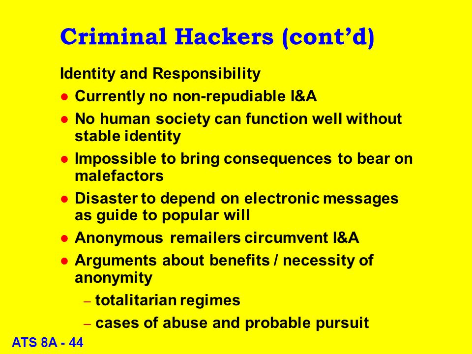 ATS 8A - 44 Criminal Hackers (contd) Identity and Responsibility l Currently no non-repudiable I&A l No human society can function well without stable identity l Impossible to bring consequences to bear on malefactors l Disaster to depend on electronic messages as guide to popular will l Anonymous remailers circumvent I&A l Arguments about benefits / necessity of anonymity – totalitarian regimes – cases of abuse and probable pursuit
