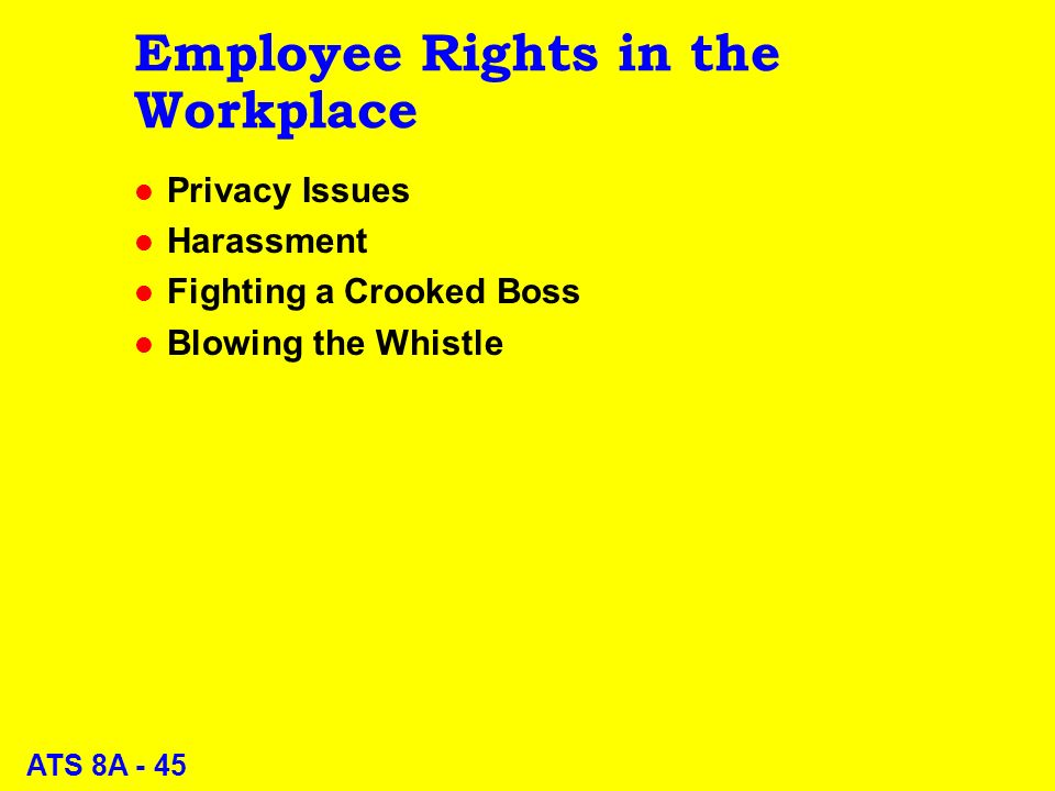 ATS 8A - 45 Employee Rights in the Workplace l Privacy Issues l Harassment l Fighting a Crooked Boss l Blowing the Whistle
