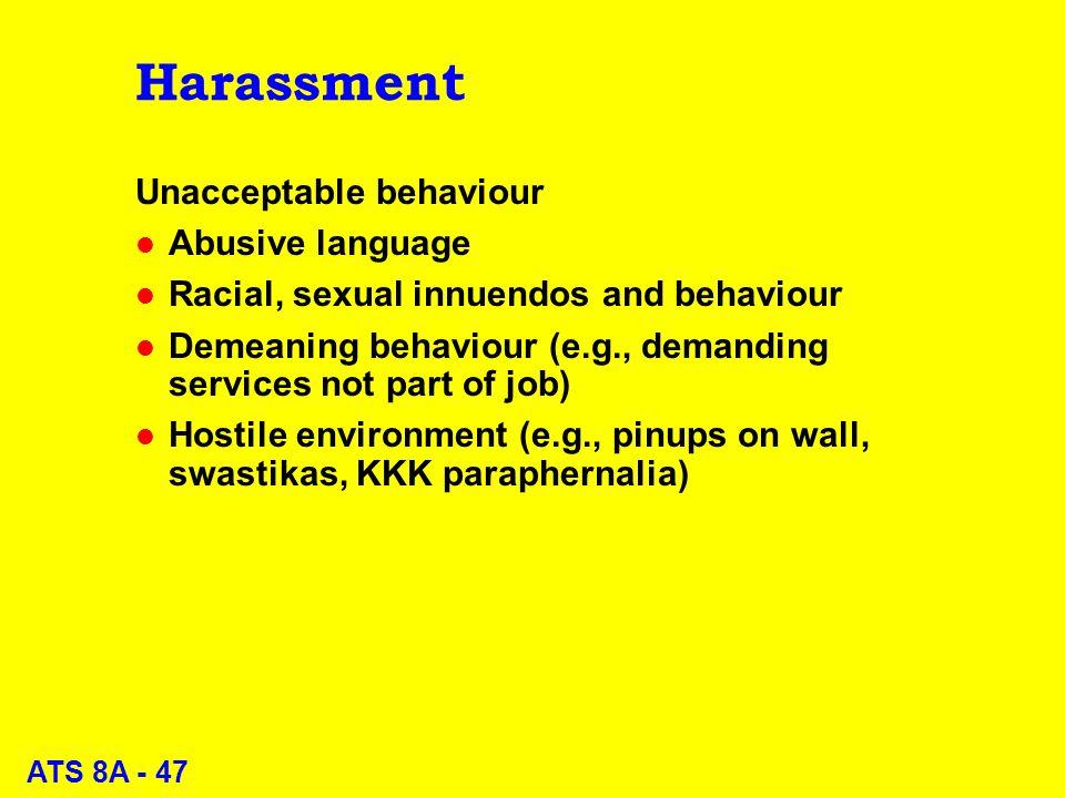 ATS 8A - 47 Harassment Unacceptable behaviour l Abusive language l Racial, sexual innuendos and behaviour l Demeaning behaviour (e.g., demanding services not part of job) l Hostile environment (e.g., pinups on wall, swastikas, KKK paraphernalia)