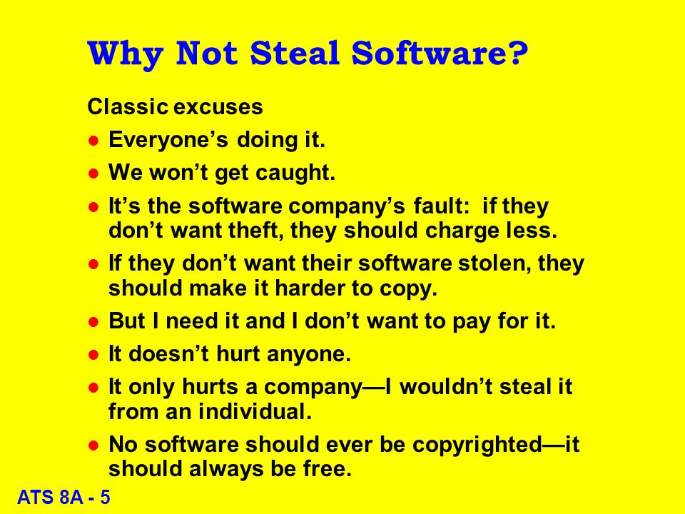 ATS 8A - 5 Why Not Steal Software. Classic excuses l Everyones doing it.