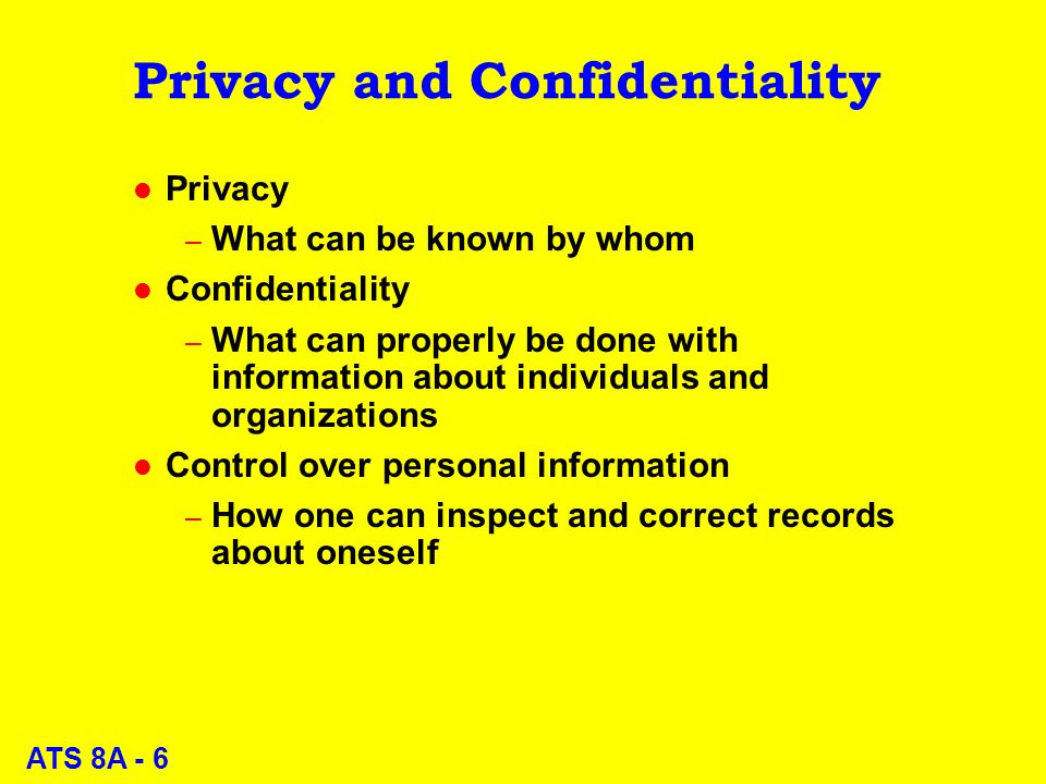 ATS 8A - 6 Privacy and Confidentiality l Privacy – What can be known by whom l Confidentiality – What can properly be done with information about individuals and organizations l Control over personal information – How one can inspect and correct records about oneself