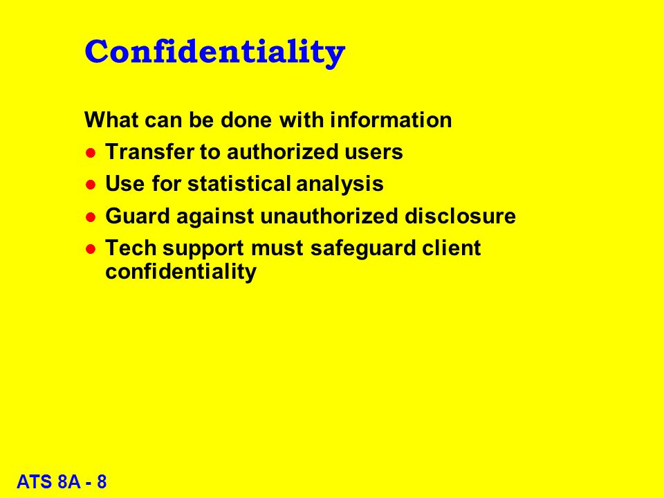 ATS 8A - 8 Confidentiality What can be done with information l Transfer to authorized users l Use for statistical analysis l Guard against unauthorized disclosure l Tech support must safeguard client confidentiality