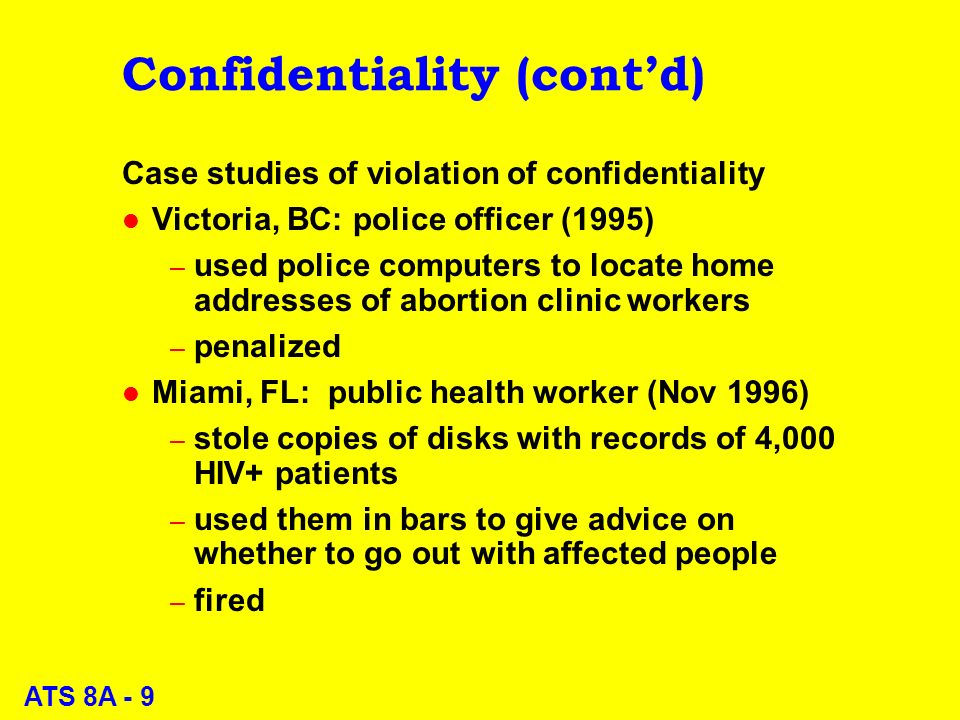 ATS 8A - 9 Confidentiality (contd) Case studies of violation of confidentiality l Victoria, BC: police officer (1995) – used police computers to locate home addresses of abortion clinic workers – penalized l Miami, FL: public health worker (Nov 1996) – stole copies of disks with records of 4,000 HIV+ patients – used them in bars to give advice on whether to go out with affected people – fired