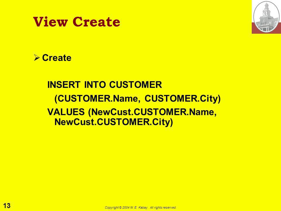 13 Copyright © 2004 M. E. Kabay. All rights reserved. View Create Create INSERT INTO CUSTOMER (CUSTOMER.Name, CUSTOMER.City) VALUES (NewCust.CUSTOMER.