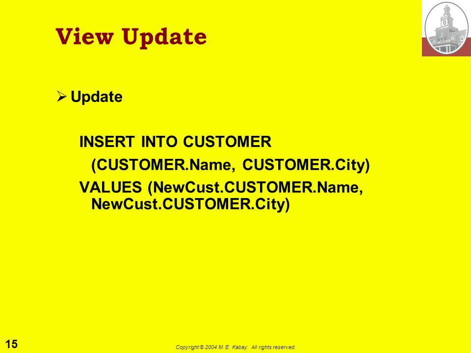 15 Copyright © 2004 M. E. Kabay. All rights reserved. View Update Update INSERT INTO CUSTOMER (CUSTOMER.Name, CUSTOMER.City) VALUES (NewCust.CUSTOMER.