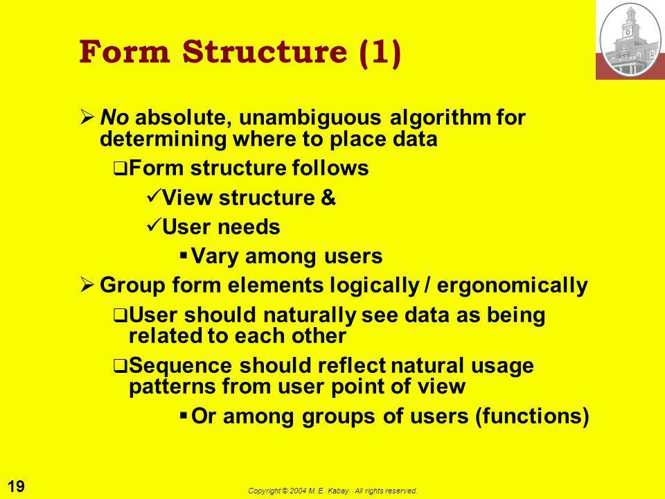 19 Copyright © 2004 M. E. Kabay. All rights reserved. Form Structure (1) No absolute, unambiguous algorithm for determining where to place data Form s