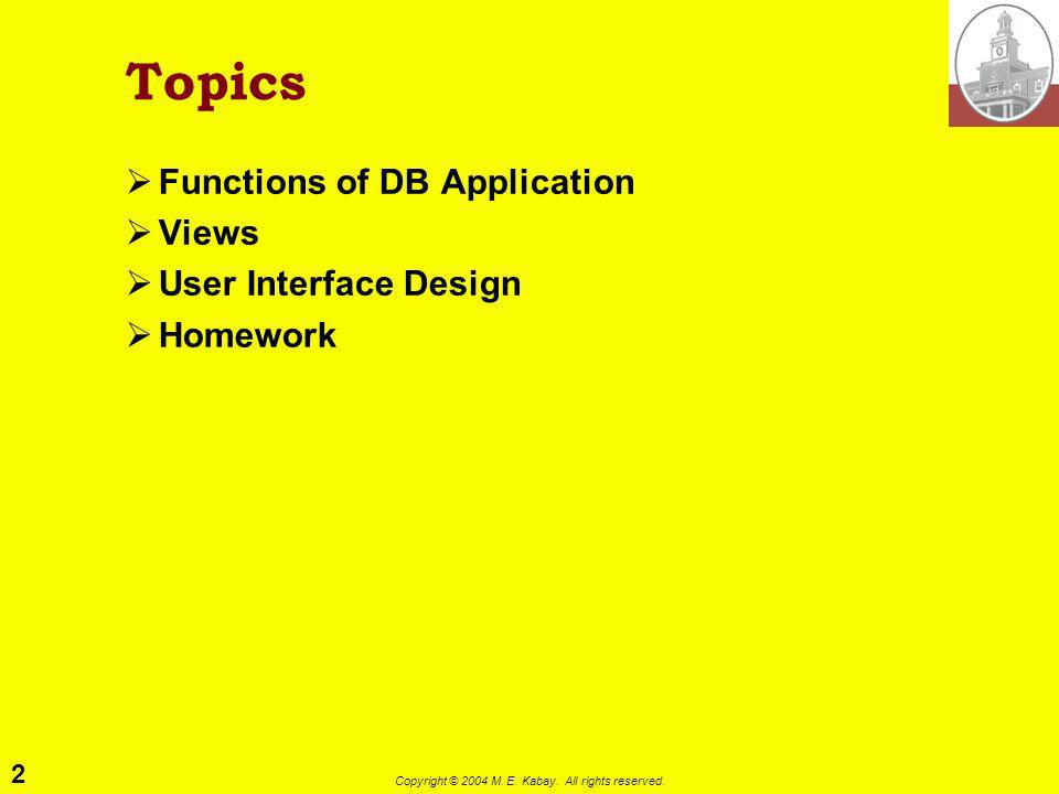 2 Copyright © 2004 M. E. Kabay. All rights reserved. Topics Functions of DB Application Views User Interface Design Homework
