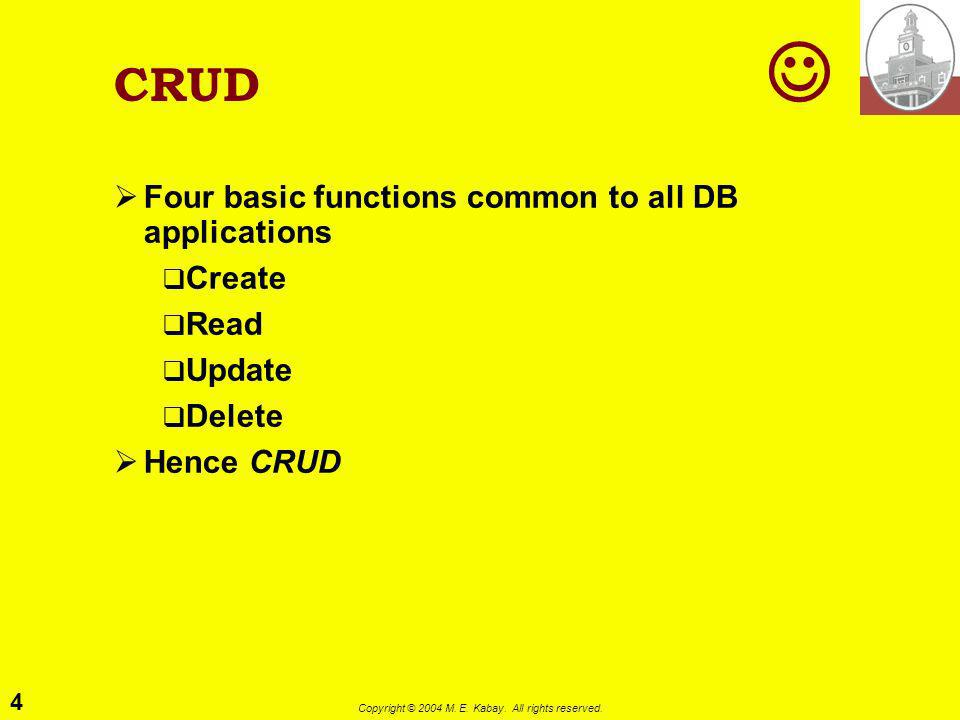 4 Copyright © 2004 M. E. Kabay. All rights reserved. CRUD Four basic functions common to all DB applications Create Read Update Delete Hence CRUD