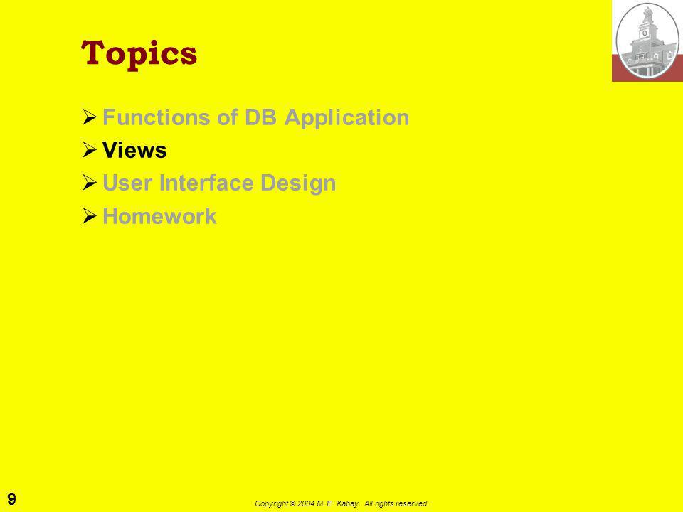 9 Copyright © 2004 M. E. Kabay. All rights reserved. Topics Functions of DB Application Views User Interface Design Homework