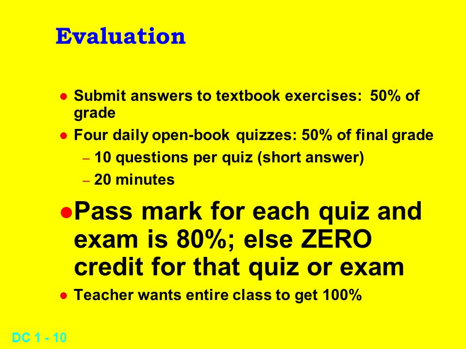 DC 1 - 10 Evaluation l Submit answers to textbook exercises: 50% of grade l Four daily open-book quizzes: 50% of final grade – 10 questions per quiz (short answer) – 20 minutes l Pass mark for each quiz and exam is 80%; else ZERO credit for that quiz or exam l Teacher wants entire class to get 100%