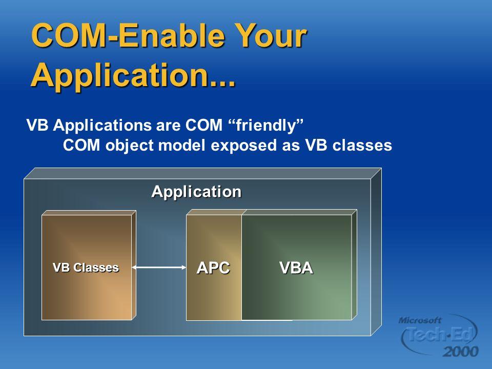 COM-Enable Your Application... Application VB Classes VB Applications are COM friendly COM object model exposed as VB classes APC VBA
