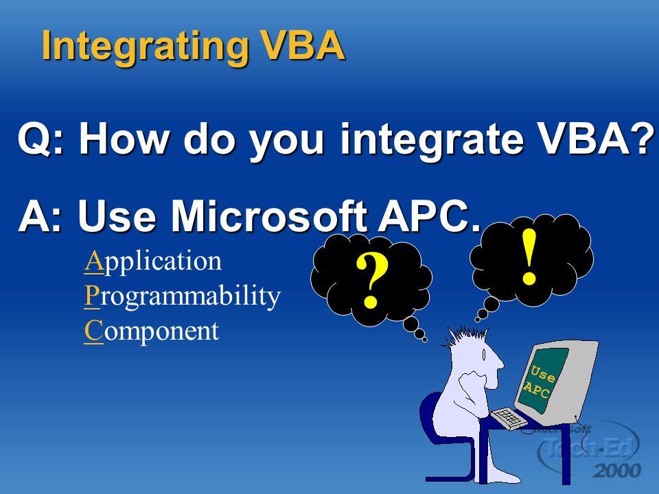 Q: How do you integrate VBA? Integrating VBA ? A: Use Microsoft APC. A: Use Microsoft APC. Application Programmability Component ! Use APC