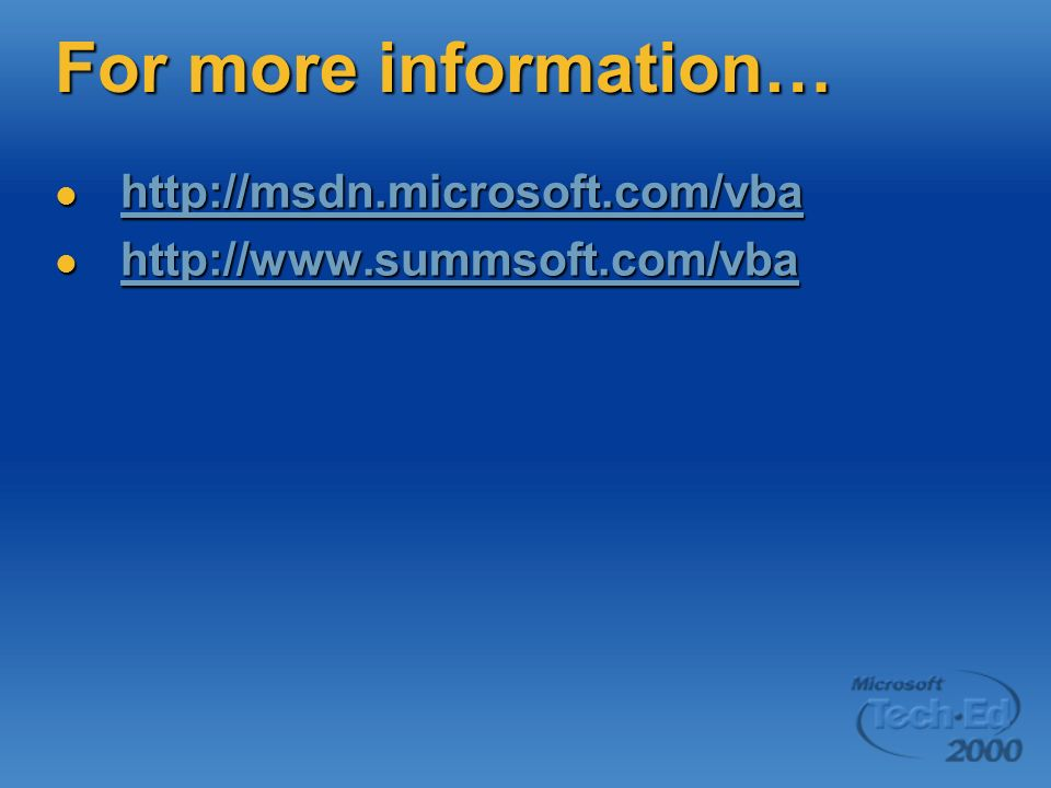 For more information… http://msdn.microsoft.com/vba http://msdn.microsoft.com/vba http://msdn.microsoft.com/vba http://www.summsoft.com/vba http://www