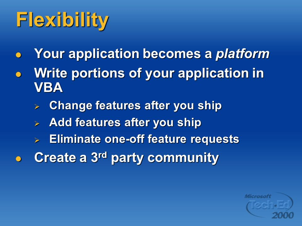 Flexibility Your application becomes a platform Your application becomes a platform Write portions of your application in VBA Write portions of your a