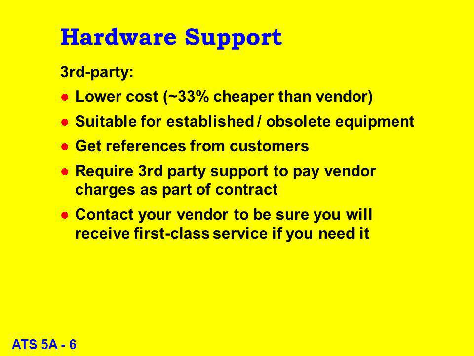 ATS 5A - 6 Hardware Support 3rd-party: l Lower cost (~33% cheaper than vendor) l Suitable for established / obsolete equipment l Get references from c