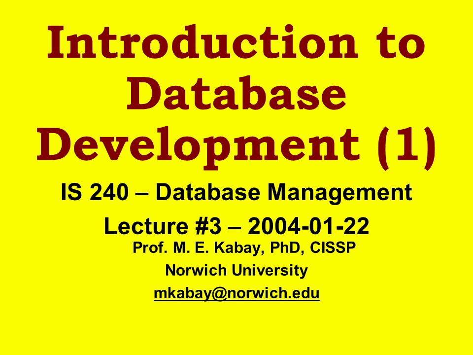 Introduction to Database Development (1) IS 240 – Database Management Lecture #3 – 2004-01-22 Prof. M. E. Kabay, PhD, CISSP Norwich University mkabay@