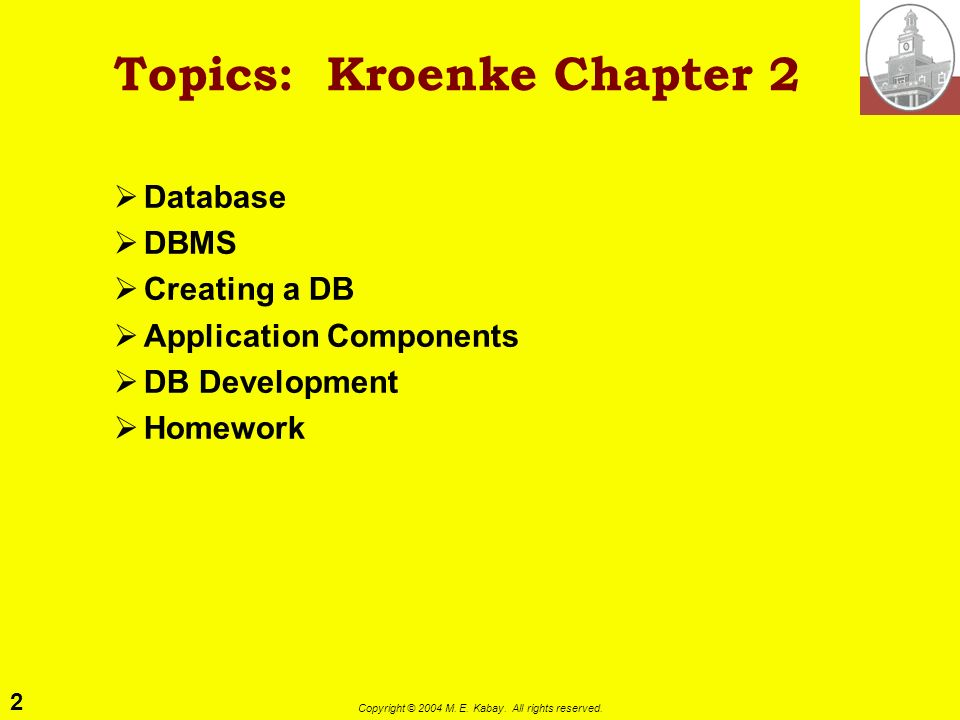 2 Copyright © 2004 M. E. Kabay. All rights reserved. Topics: Kroenke Chapter 2 Database DBMS Creating a DB Application Components DB Development Homew