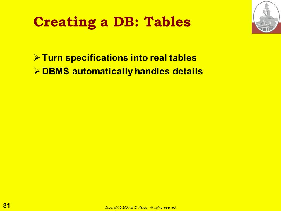 31 Copyright © 2004 M. E. Kabay. All rights reserved. Creating a DB: Tables Turn specifications into real tables DBMS automatically handles details