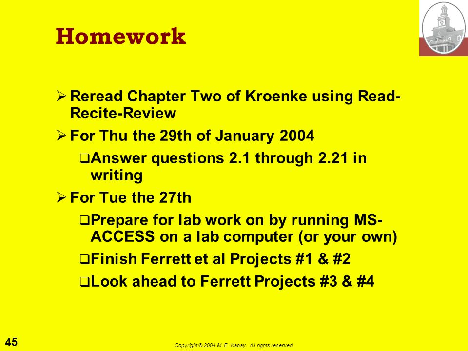 45 Copyright © 2004 M. E. Kabay. All rights reserved. Homework Reread Chapter Two of Kroenke using Read- Recite-Review For Thu the 29th of January 200