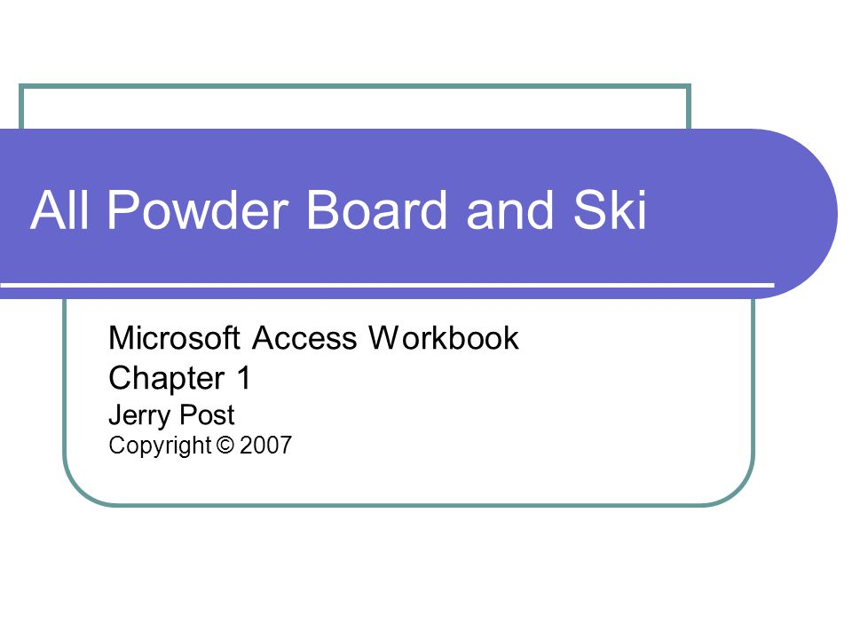 All Powder Board and Ski Microsoft Access Workbook Chapter 1 Jerry Post Copyright © 2007