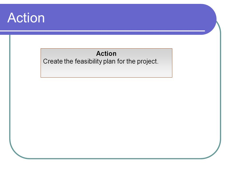 Action Create the feasibility plan for the project.
