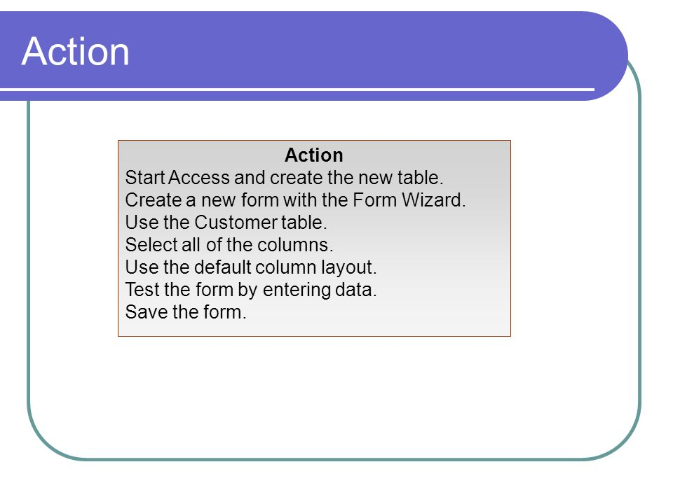 Action Start Access and create the new table. Create a new form with the Form Wizard. Use the Customer table. Select all of the columns. Use the defau
