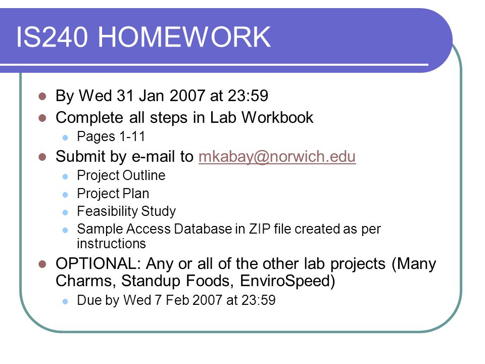 IS240 HOMEWORK By Wed 31 Jan 2007 at 23:59 Complete all steps in Lab Workbook Pages 1-11 Submit by e-mail to mkabay@norwich.edumkabay@norwich.edu Proj