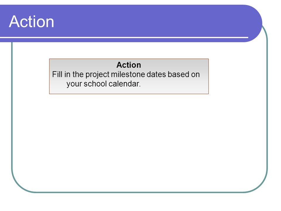 Action Fill in the project milestone dates based on your school calendar.