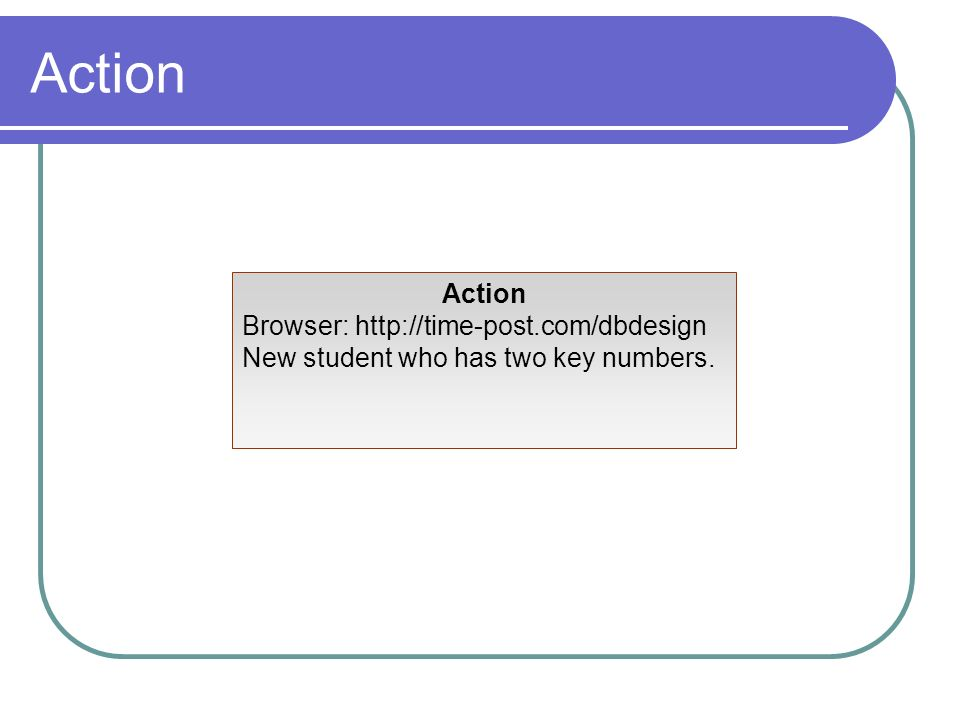 Action Browser: http://time-post.com/dbdesign New student who has two key numbers.