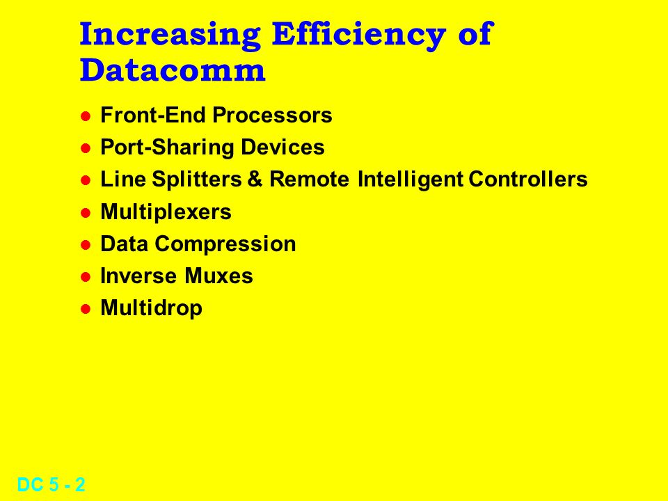 DC 5 - 2 Increasing Efficiency of Datacomm l Front-End Processors l Port-Sharing Devices l Line Splitters & Remote Intelligent Controllers l Multiplexers l Data Compression l Inverse Muxes l Multidrop