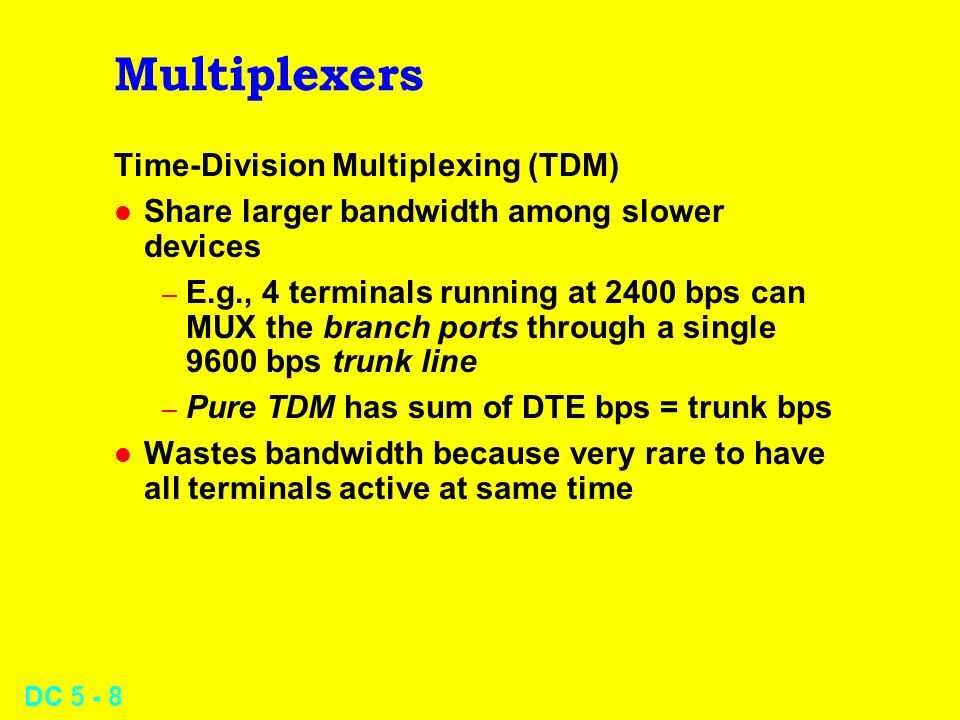 DC 5 - 8 Multiplexers Time-Division Multiplexing (TDM) l Share larger bandwidth among slower devices – E.g., 4 terminals running at 2400 bps can MUX the branch ports through a single 9600 bps trunk line – Pure TDM has sum of DTE bps = trunk bps l Wastes bandwidth because very rare to have all terminals active at same time