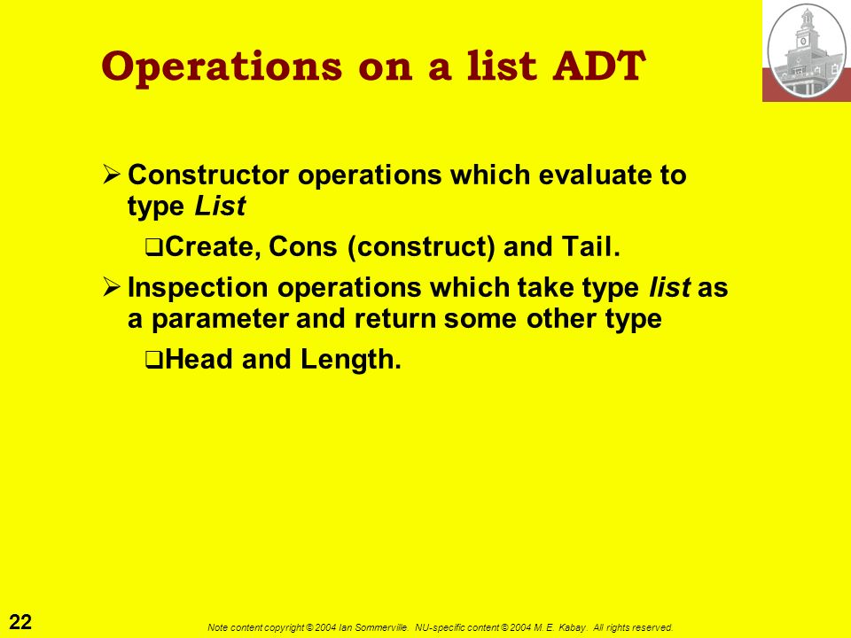 22 Note content copyright © 2004 Ian Sommerville. NU-specific content © 2004 M. E. Kabay. All rights reserved. Operations on a list ADT Constructor op