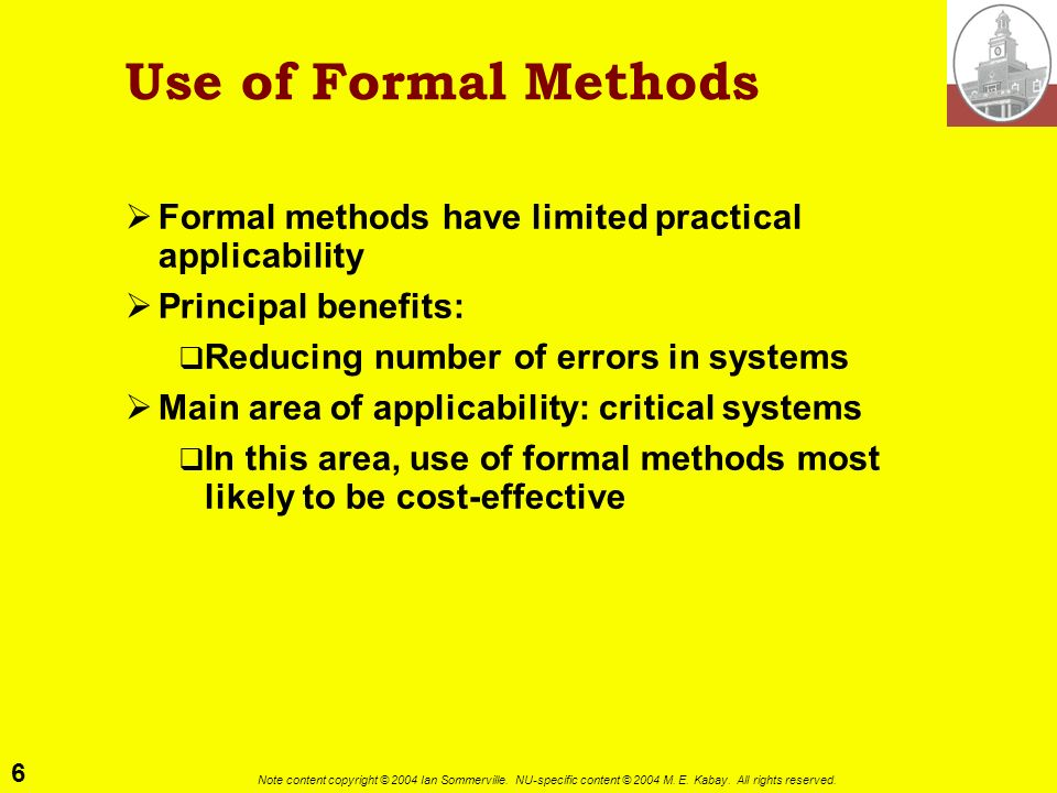 6 Note content copyright © 2004 Ian Sommerville. NU-specific content © 2004 M. E. Kabay. All rights reserved. Use of Formal Methods Formal methods hav