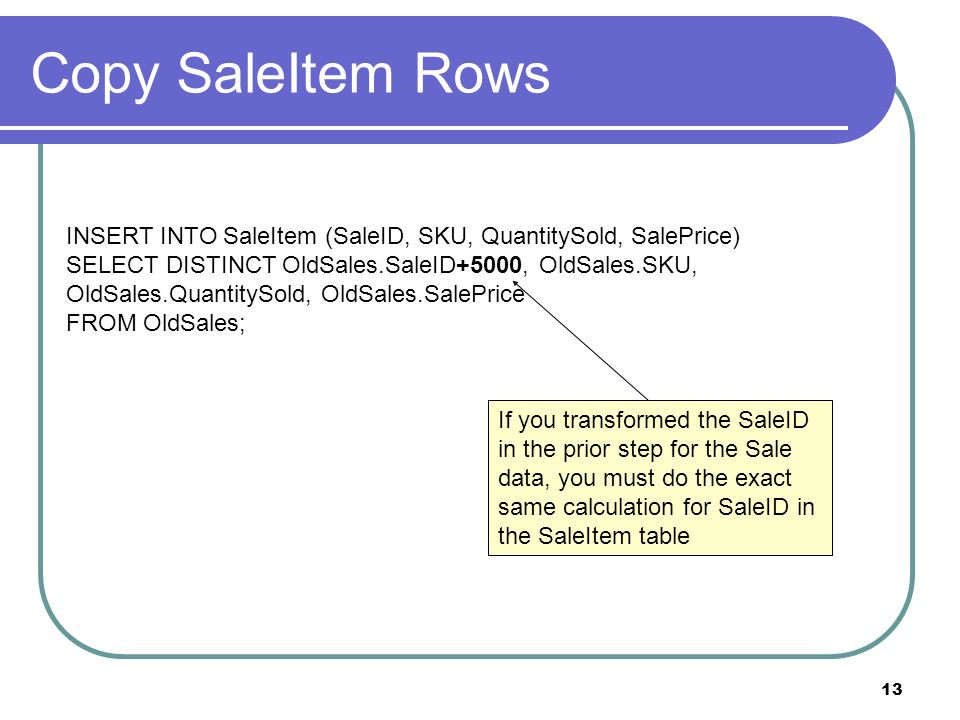 13 Copy SaleItem Rows INSERT INTO SaleItem (SaleID, SKU, QuantitySold, SalePrice) SELECT DISTINCT OldSales.SaleID+5000, OldSales.SKU, OldSales.QuantitySold, OldSales.SalePrice FROM OldSales; If you transformed the SaleID in the prior step for the Sale data, you must do the exact same calculation for SaleID in the SaleItem table
