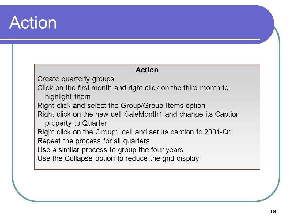 19 Action Create quarterly groups Click on the first month and right click on the third month to highlight them Right click and select the Group/Group Items option Right click on the new cell SaleMonth1 and change its Caption property to Quarter Right click on the Group1 cell and set its caption to 2001-Q1 Repeat the process for all quarters Use a similar process to group the four years Use the Collapse option to reduce the grid display