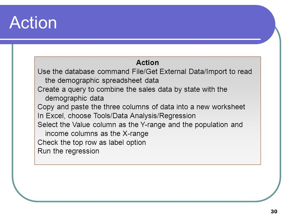 30 Action Use the database command File/Get External Data/Import to read the demographic spreadsheet data Create a query to combine the sales data by state with the demographic data Copy and paste the three columns of data into a new worksheet In Excel, choose Tools/Data Analysis/Regression Select the Value column as the Y-range and the population and income columns as the X-range Check the top row as label option Run the regression