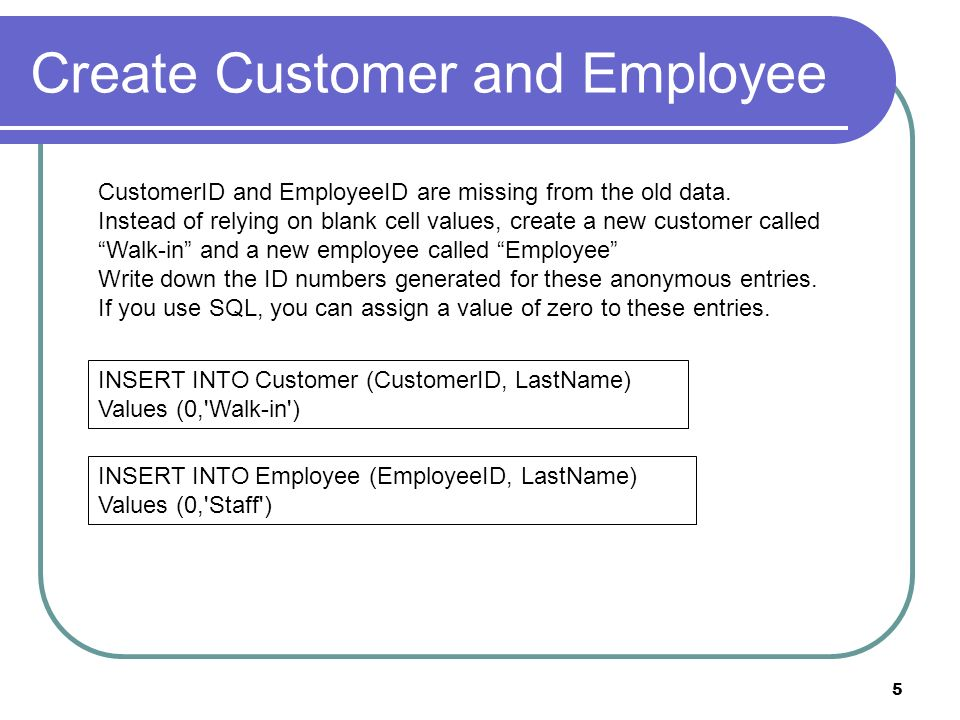 5 Create Customer and Employee CustomerID and EmployeeID are missing from the old data. Instead of relying on blank cell values, create a new customer