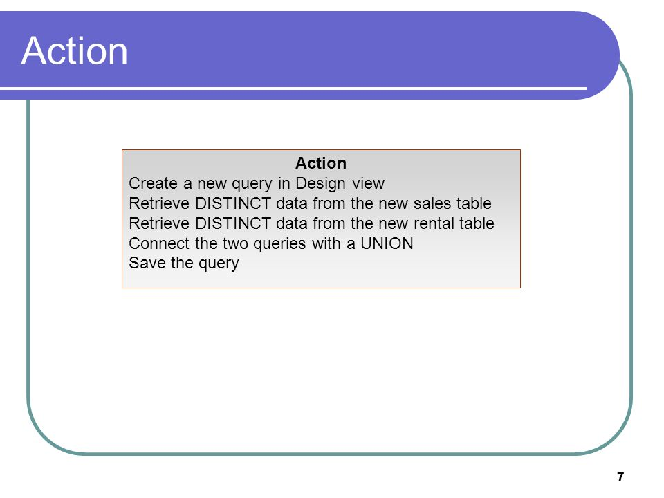 7 Action Create a new query in Design view Retrieve DISTINCT data from the new sales table Retrieve DISTINCT data from the new rental table Connect the two queries with a UNION Save the query