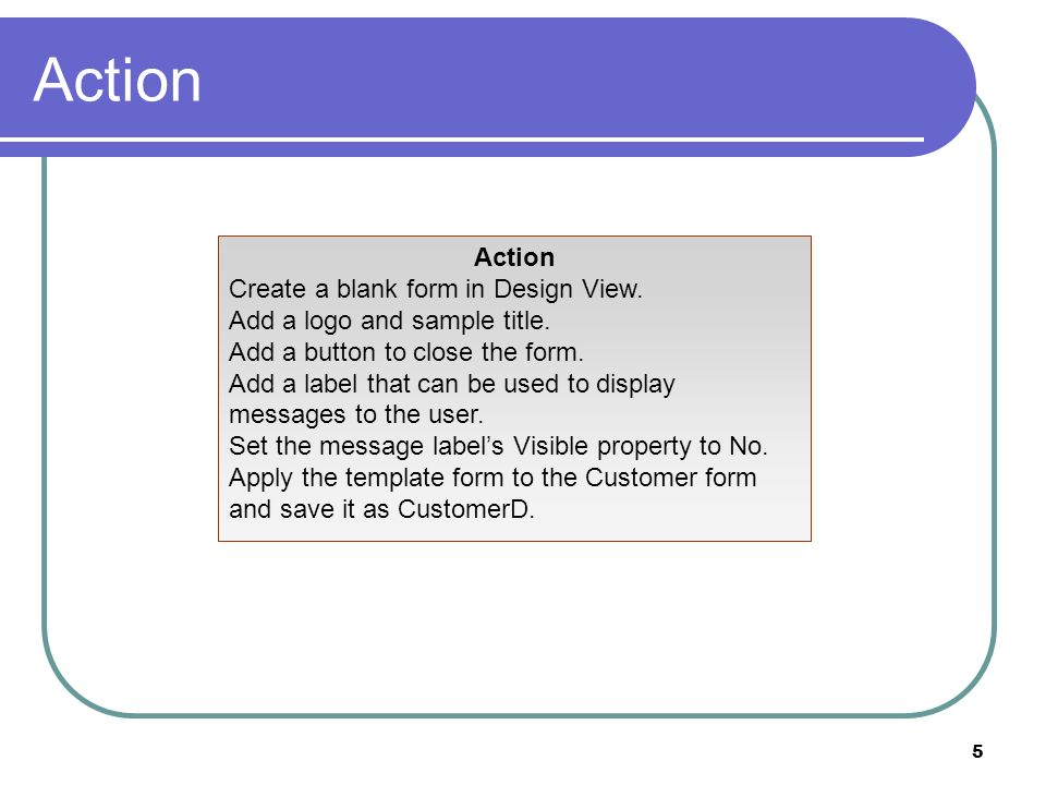 5 Action Create a blank form in Design View. Add a logo and sample title.