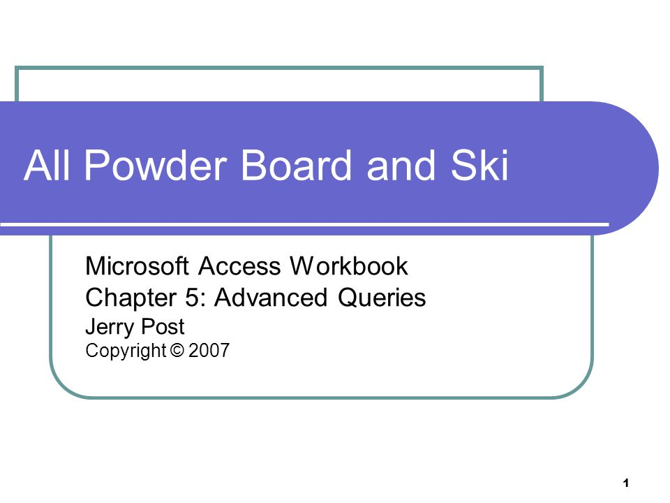 1 All Powder Board and Ski Microsoft Access Workbook Chapter 5: Advanced Queries Jerry Post Copyright © 2007