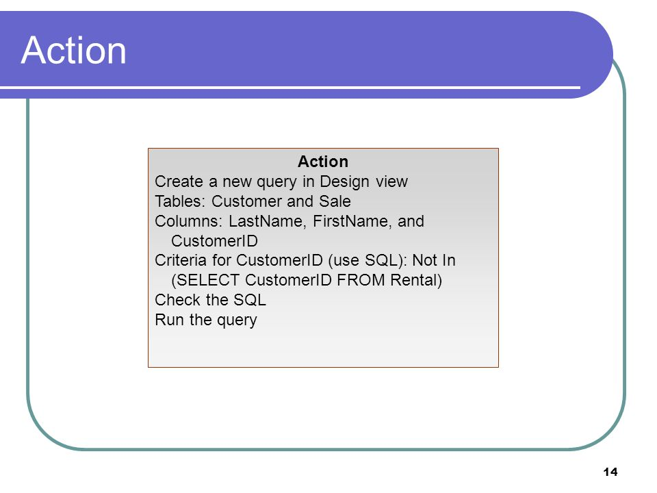 14 Action Create a new query in Design view Tables: Customer and Sale Columns: LastName, FirstName, and CustomerID Criteria for CustomerID (use SQL): Not In (SELECT CustomerID FROM Rental) Check the SQL Run the query
