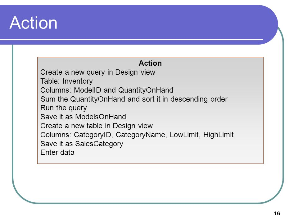 16 Action Create a new query in Design view Table: Inventory Columns: ModelID and QuantityOnHand Sum the QuantityOnHand and sort it in descending order Run the query Save it as ModelsOnHand Create a new table in Design view Columns: CategoryID, CategoryName, LowLimit, HighLimit Save it as SalesCategory Enter data